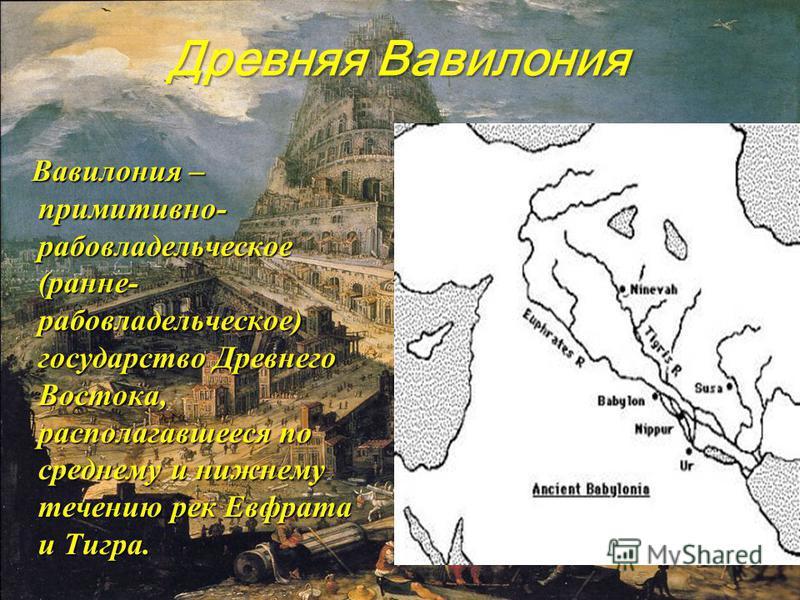 Древняя Вавилония Вавилония – примитивно- рабовладельческое (ранние- рабовладельческое) государство Древнего Востока, располагавшееся по среднему и нижнему течению рек Евфрата и Тигра. Вавилония – примитивно- рабовладельческое (ранние- рабовладельчес