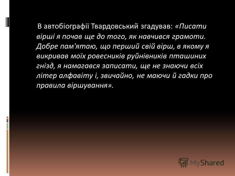 В автобіографії Твардовський згадував: «Писати вірші я почав ще до того, як навчився грамоти. Добре пам'ятаю, що перший свій вірш, в якому я викривав моїх ровесників руйнівників пташиних гнізд, я намагався записати, ще не знаючи всіх літер алфавіту і