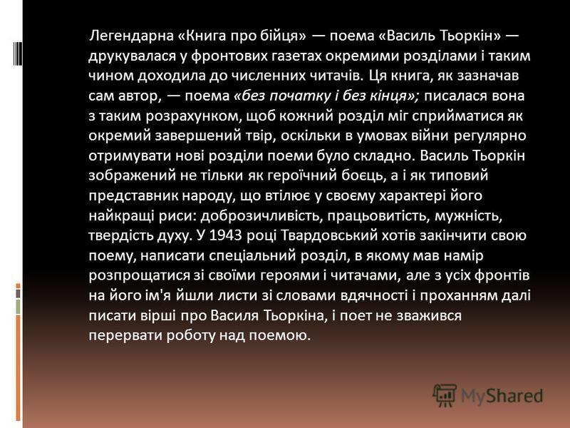 Легендарна «Книга про бійця» поема «Василь Тьоркін» друкувалася у фронтових газетах окремими розділами і таким чином доходила до численних читачів. Ця книга, як зазначав сам автор, поема «без початку і без кінця»; писалася вона з таким розрахунком, щ
