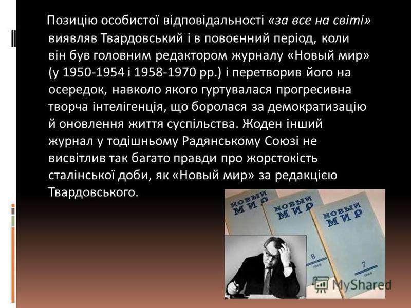 Позицію особистої відповідальності «за все на світі» виявляв Твардовський і в повоєнний період, коли він був головним редактором журналу «Новый мир» (у 1950-1954 і 1958-1970 рр.) і перетворив його на осередок, навколо якого гуртувалася прогресивна тв