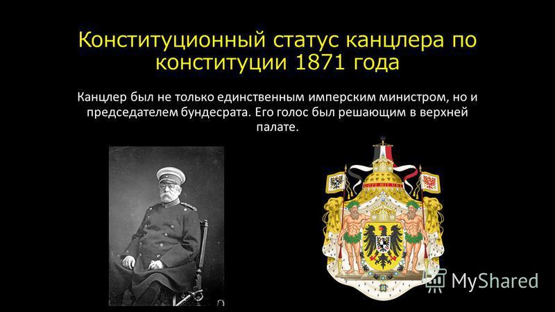 Конституционный статус канцлера по конституции 1871 года Канцлер был не только единственным имперским министром, но и председателем бундесрата. Его голос был решающим в верхней палате.