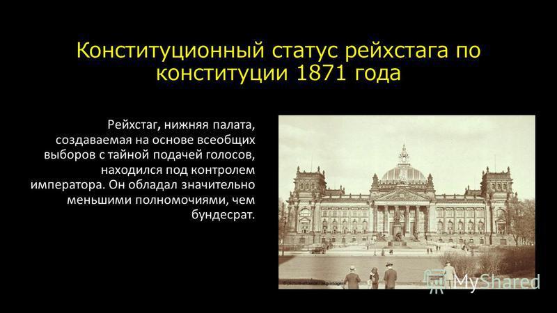 Конституционный статус рейхстага по конституции 1871 года Рейхстаг, нижняя палата, создаваемая на основе всеобщих выборов с тайной подачей голосов, находился под контролем императора. Он обладал значительно меньшими полномочиями, чем бундесрат.