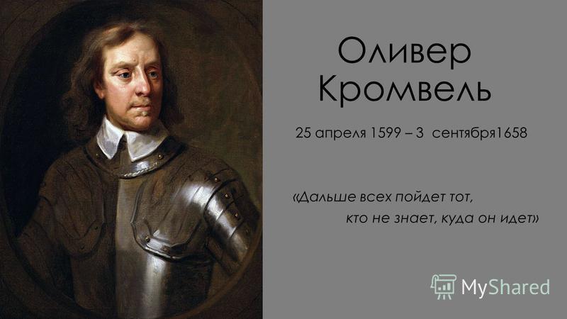 Оливер Кромвель 25 апреля 1599 – 3 сентября 1658 «Дальше всех пойдет тот, кто не знает, куда он идет»