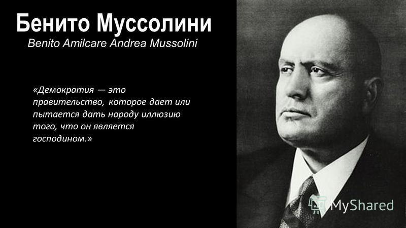 Бенито Муссолини Benito Amilcare Andrea Mussolini «Демократия это правительство, которое дает или пытается дать народу иллюзию того, что он является господоном.»