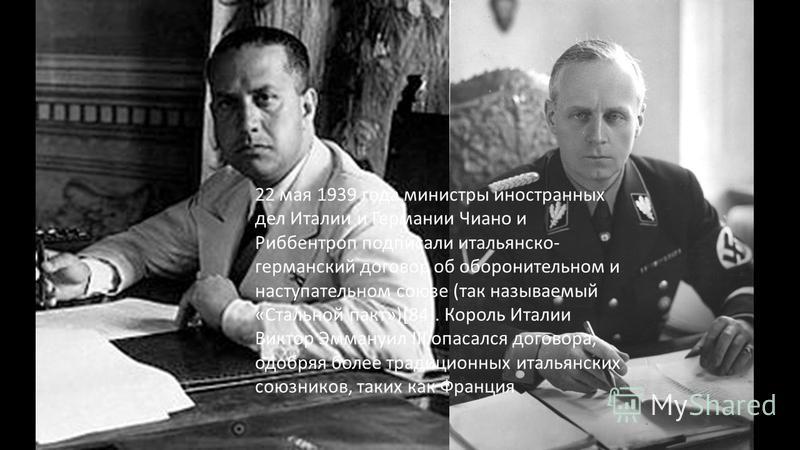 После Мюнхенской конференции 22 мая 1939 года министры иностранных дел Италии и Германии Чиано и Риббентроп подписали итальянско- германский договор об оборонительном и наступательном союзе (так называемый «Стальной пакт»)[84]. Король Италии Виктор Э