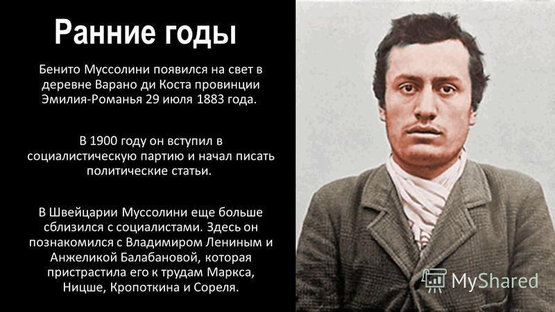 Ранние годы Бенито Муссолини появился на свет в деревне Варано до Коста провинции Эмилия-Романья 29 июля 1883 года. В 1900 году он вступил в социалистическую партию и начал писать политические статьи. В Швейцарии Муссолини еще больше сблизился с соци