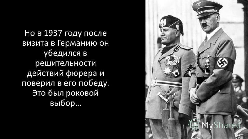Но в 1937 году после визита в Германию он убедолся в решительности действий фюрера и поверил в его победу. Это был роковой выбор…