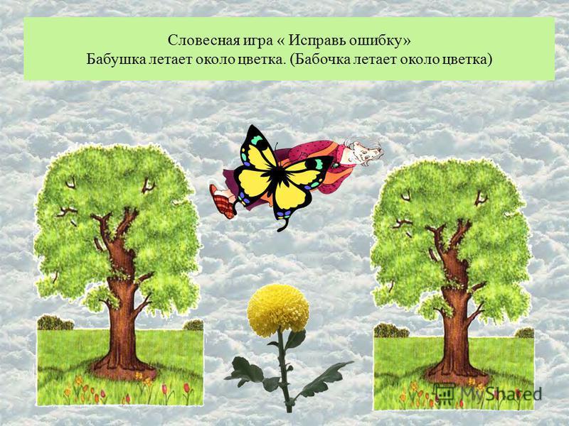 Словесная игра « Исправь ошибку» Бабушка летает около цветка. (Бабочка летает около цветка)