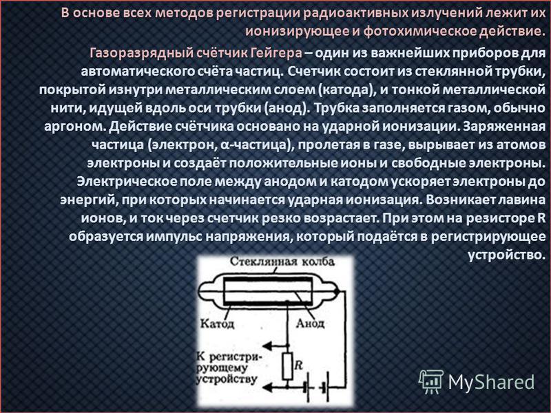 В основе всех методов регистрации радиоактивных излучений лежит их ионизирующее и фотохимическое действие. Газоразрядный счётчик Гейгера – один из важнейших приборов для автоматического счёта частиц. Счетчик состоит из стеклянной трубки, покрытой изн
