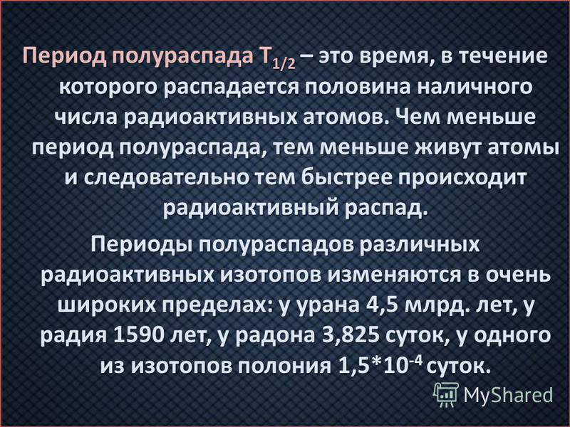 Период полураспада T 1/2 – это время, в течение которого распадается половина наличного числа радиоактивных атомов. Чем меньше период полураспада, тем меньше живут атомы и следовательно тем быстрее происходит радиоактивный распад. Периоды полураспадо