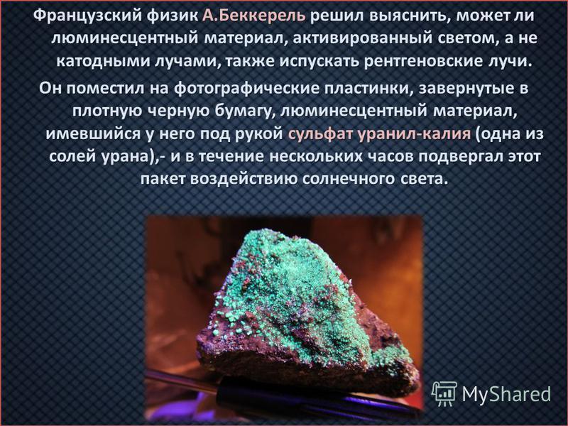 Французский физик А.Беккерель решил выяснить, может ли люминесцентный материал, активированный светом, а не катодными лучами, также испускать рентгеновские лучи. Он поместил на фотографические пластинки, завернутые в плотную черную бумагу, люминесцен