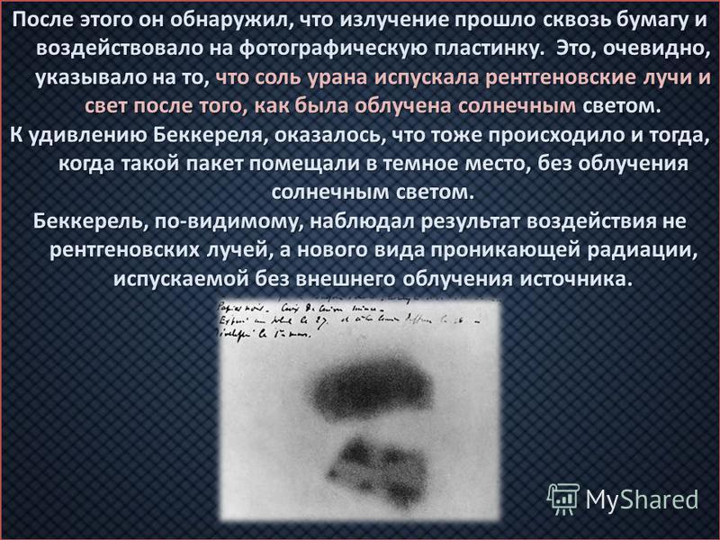 После этого он обнаружил, что излучение прошло сквозь бумагу и воздействовало на фотографическую пластинку. Это, очевидно, указывало на то, что соль урана испускала рентгеновские лучи и свет после того, как была облучена солнечным светом. К удивлению