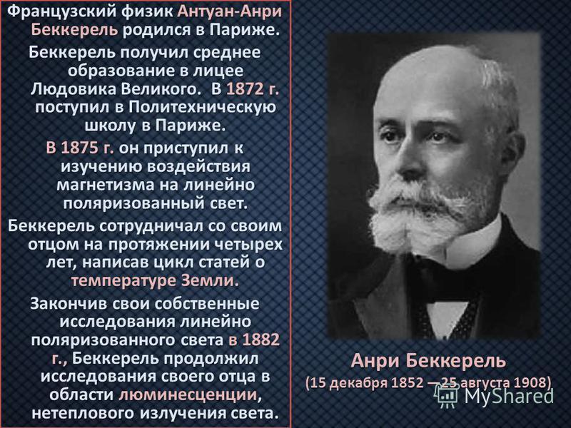 Анри Беккерель (15 декабря 1852 25 августа 1908) Французский физик Антуан-Анри Беккерель родился в Париже. Беккерель получил среднее образование в лицее Людовика Великого. В 1872 г. поступил в Политехническую школу в Париже. В 1875 г. он приступил к
