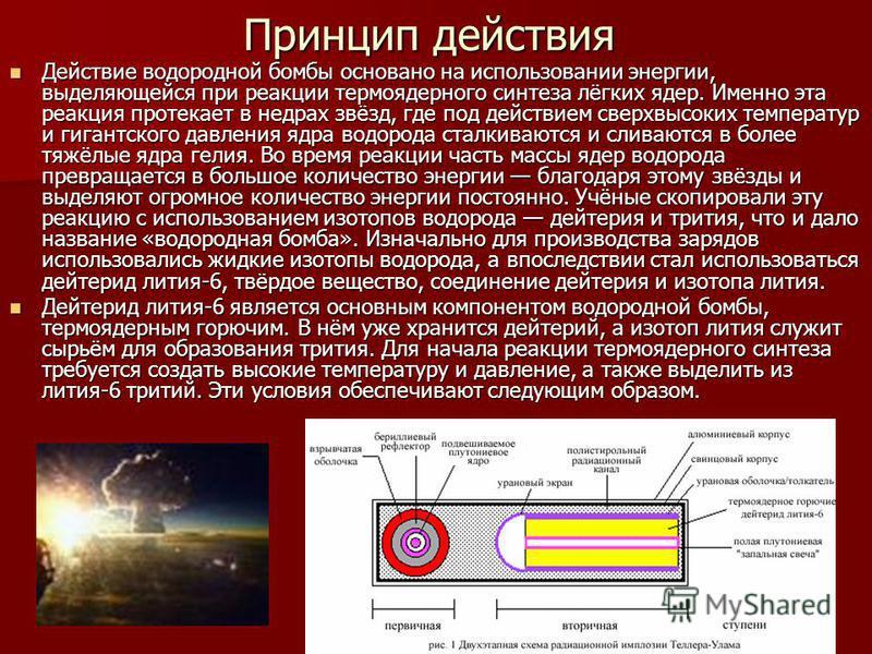 Принцип действия Действие водородной бомбы основано на использовании энергии, выделяющейся при реакции термоядерного синтеза лёгких ядер. Именно эта реакция протекает в недрах звёзд, где под действием сверхвысоких температур и гигантского давления яд