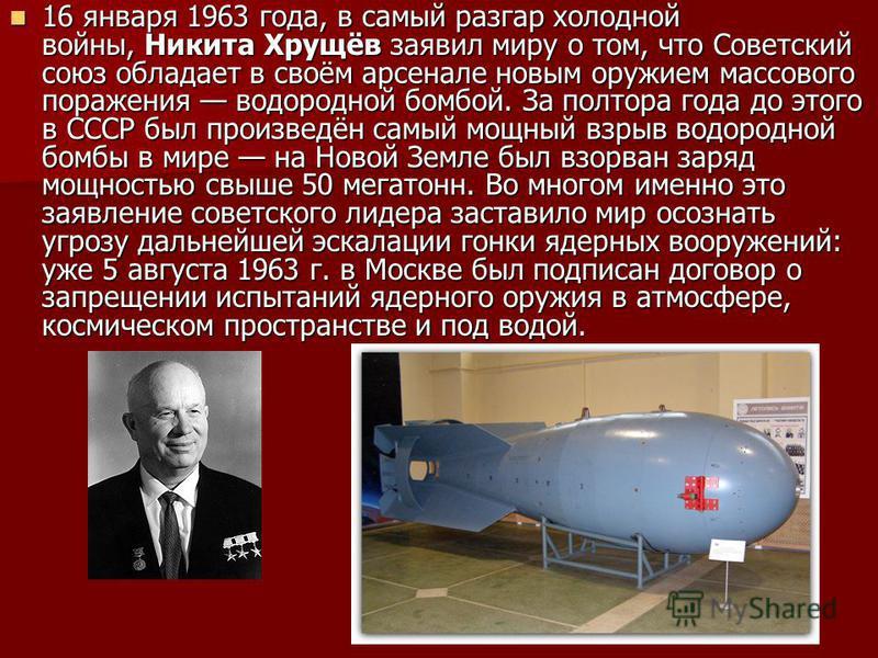 16 января 1963 года, в самый разгар холодной войны, Никита Хрущёв заявил миру о том, что Советский союз обладает в своём арсенале новым оружием массового поражения водородной бомбой. За полтора года до этого в СССР был произведён самый мощный взрыв в