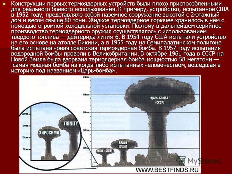 Конструкции первых термоядерных устройств были плохо приспособленными для реального боевого использования. К примеру, устройство, испытанное США в 1952 году, представляло собой наземное сооружение высотой с 2-этажный дом и весом свыше 80 тонн. Жидкое