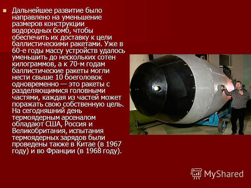 Дальнейшее развитие было направлено на уменьшение размеров конструкции водородных бомб, чтобы обеспечить их доставку к цели баллистическими ракетами. Уже в 60-е годы массу устройств удалось уменьшить до нескольких сотен килограммов, а к 70-м годам ба