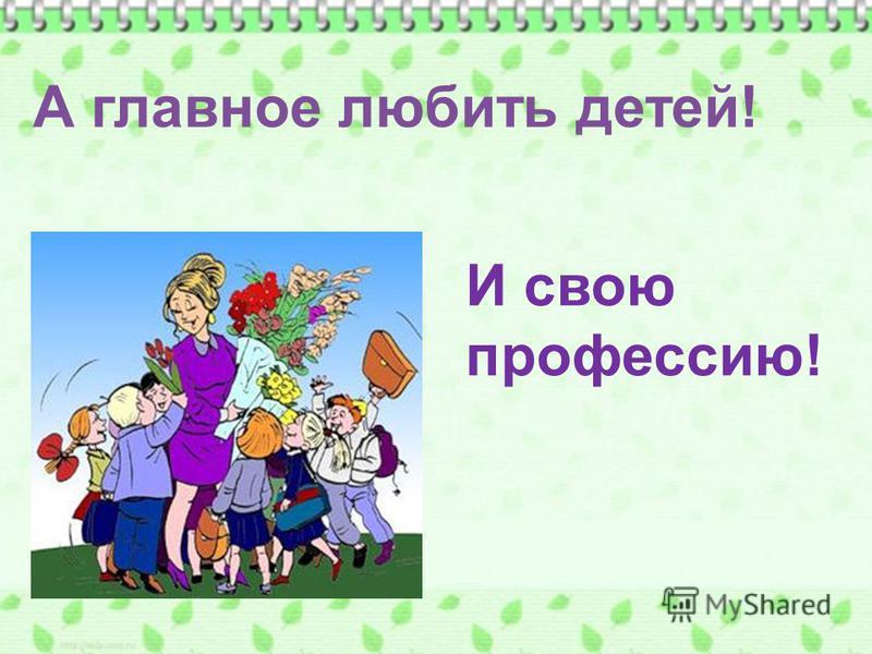 А главное любить детей! И свою профессию!