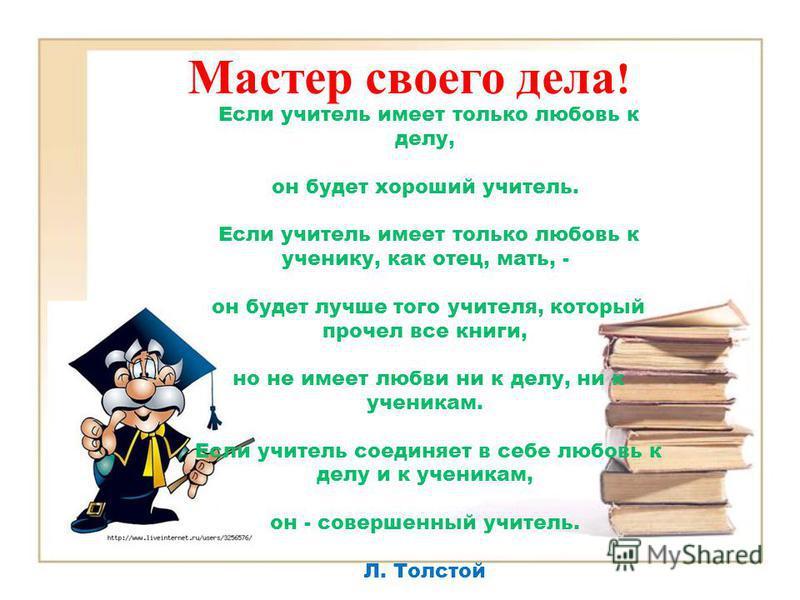Мастер своего дела ! Если учитель имеет только любовь к делу, он будет хороший учитель. Если учитель имеет только любовь к ученику, как отец, мать, - он будет лучше того учителя, который прочел все книги, но не имеет любви ни к делу, ни к ученикам. Е