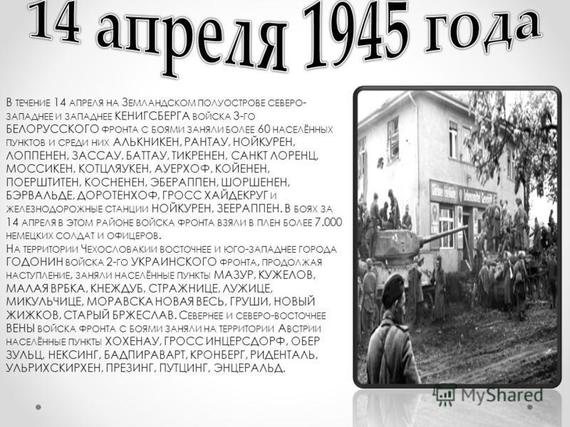 В ТЕЧЕНИЕ 14 АПРЕЛЯ НА З ЕМЛАНДСКОМ ПОЛУОСТРОВЕ СЕВЕРО - ЗАПАДНЕЕ И ЗАПАДНЕЕ КЕНИГСБЕРГА ВОЙСКА 3- ГО БЕЛОРУССКОГО ФРОНТА С БОЯМИ ЗАНЯЛИ БОЛЕЕ 60 НАСЕЛЁННЫХ ПУНКТОВ И СРЕДИ НИХ АЛЬКНИКЕН, РАНТАУ, НОЙКУРЕН, ЛОППЕНЕН, ЗАССАУ, БАТТАУ, ТИКРЕНЕН, САНКТ ЛО