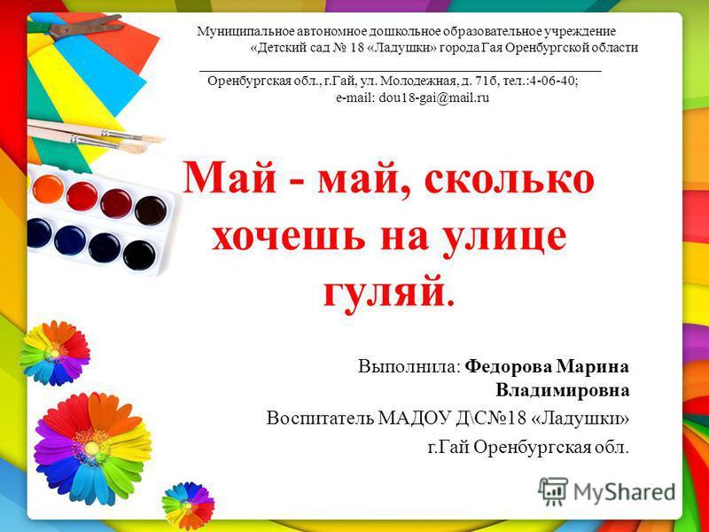 Май - май, сколько хочешь на улице гуляй. Муниципальное автономное дошкольное образовательное учреждение «Детский сад 18 «Ладушки» города Гая Оренбургской области __________________________________________________________ Оренбургская обл., г.Гай, ул