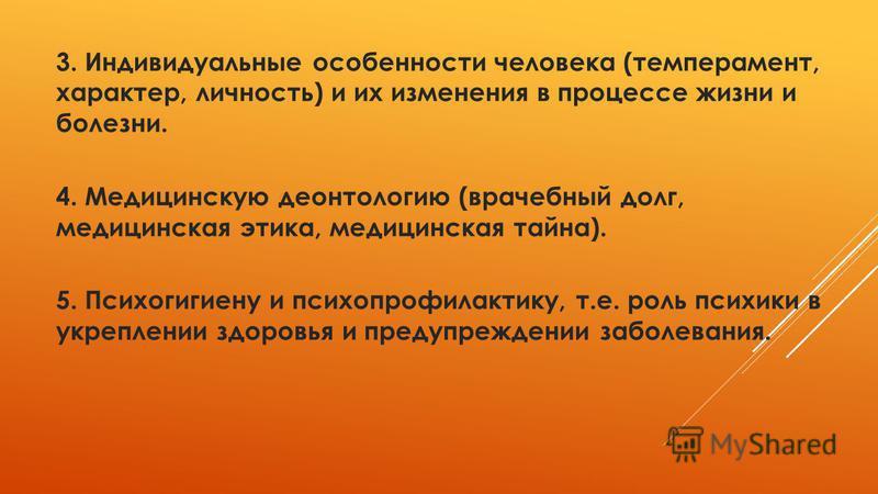 3. Индивидуальные особенности человека (темперамент, характер, личность) и их изменения в процессе жизни и болезни. 4. Медицинскую деонтологию (врачебный долг, медицинская этика, медицинская тайна). 5. Психогигиену и психопрофилактику, т.е. роль псих