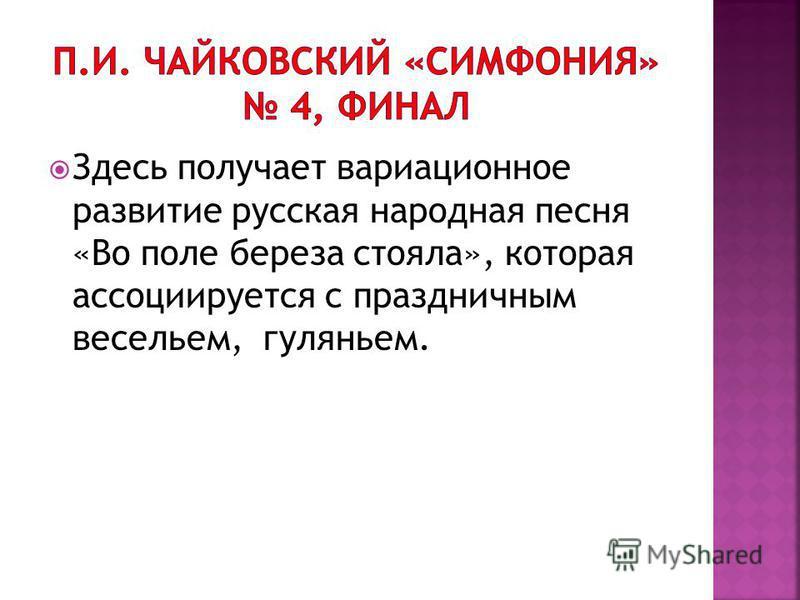 Здесь получает вариационное развитие русская народная песня «Во поле береза стояла», которая ассоциируется с праздничным весельем, гуляньем.