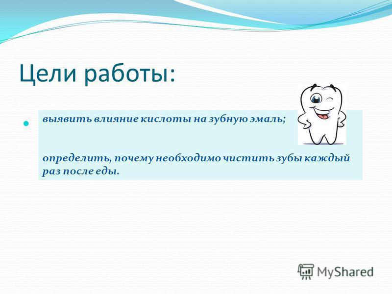 Цели работы: выявить влияние кислоты на зубную эмаль; определить, почему необходимо чистить зубы каждый раз после еды.