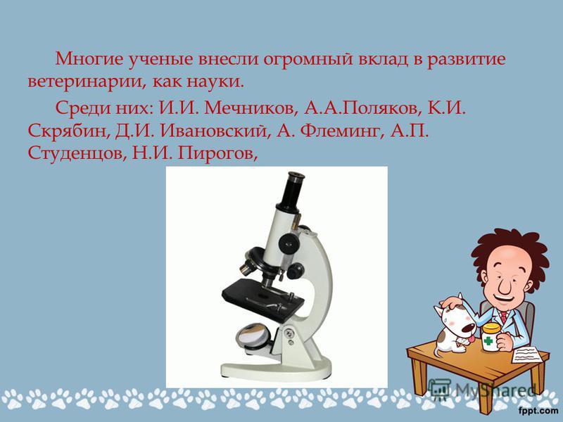 Многие ученые внесли огромный вклад в развитие ветеринарии, как науки. Среди них: И.И. Мечников, А.А.Поляков, К.И. Скрябин, Д.И. Ивановский, А. Флеминг, А.П. Студенцов, Н.И. Пирогов,