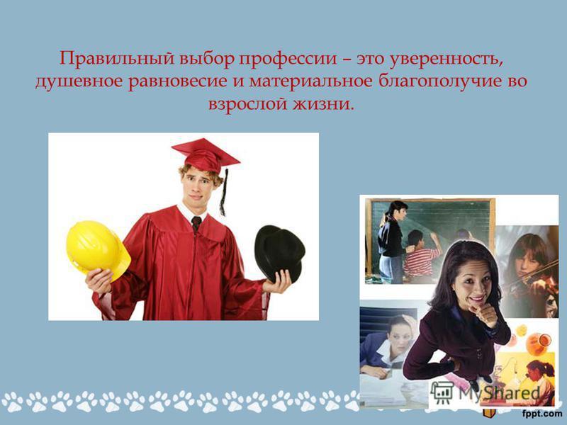 Правильный выбор профессии – это уверенность, душевное равновесие и материальное благополучие во взрослой жизни.