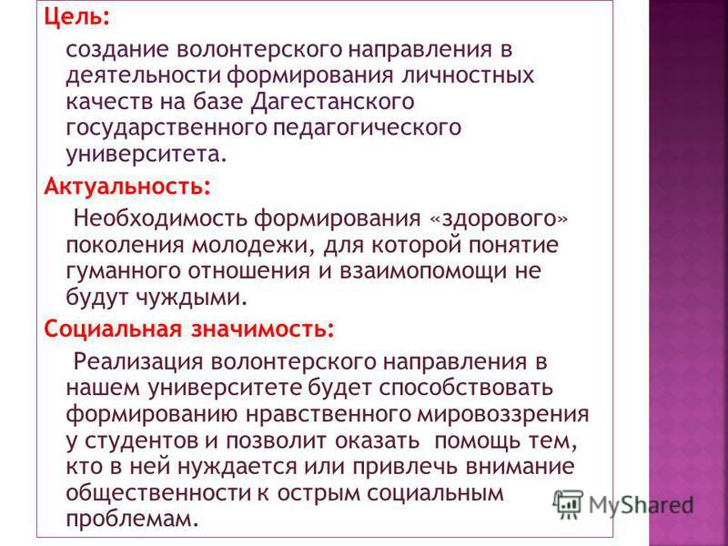 Цель: создание волонтерского направления в деятельности формирования личностных качеств на базе Дагестанского государственного педагогического университета. Актуальность: Необходимость формирования «здорового» поколения молодежи, для которой понятие