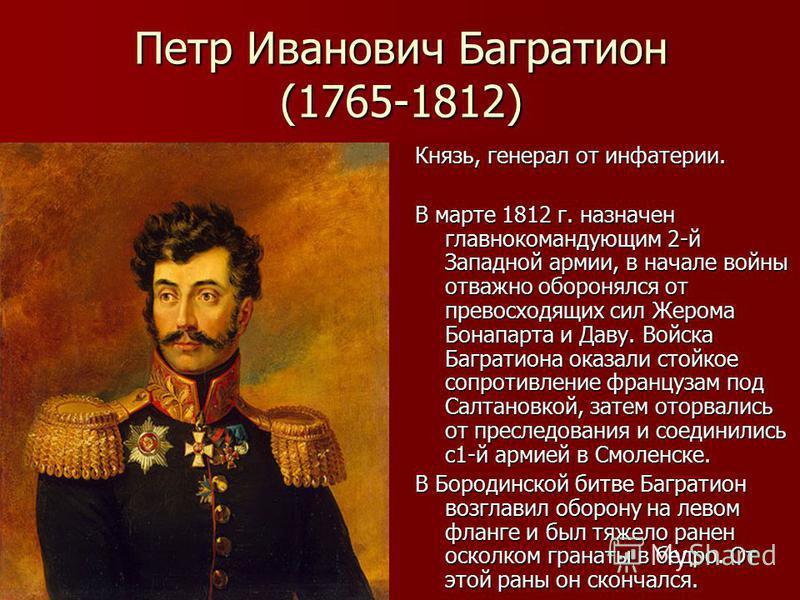Петр Иванович Багратион (1765-1812) Князь, генерал от инфантерии. В марте 1812 г. назначен главнокомандующим 2-й Западной армии, в начале войны отважно оборонялся от превосходящих сил Жерома Бонапарта и Даву. Войска Багратиона оказали стойкое сопроти