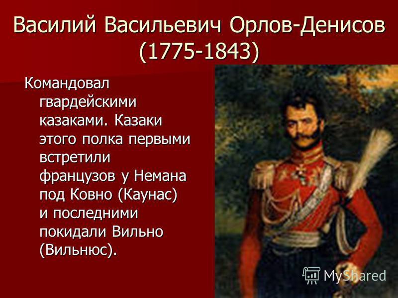 Василий Васильевич Орлов-Денисов (1775-1843) Командовал гвардейскими казаками. Казаки этого полка первыми встретили французов у Немана под Ковно (Каунас) и последними покидали Вильно (Вильнюс).