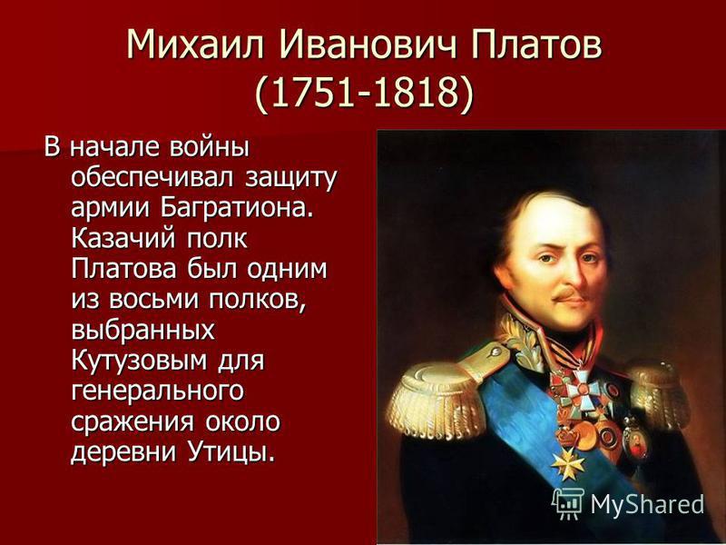 Михаил Иванович Платов (1751-1818) В начале войны обеспечивал защиту армии Багратиона. Казачий полк Платова был одним из восьми полков, выбранных Кутузовым для генерального сражения около деревни Утицы.