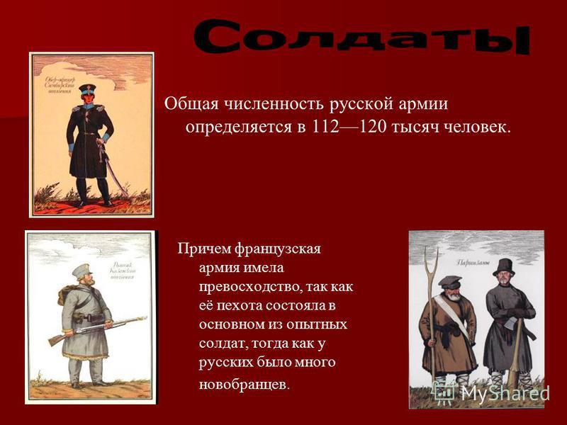 Общая численность русской армии определяется в 112120 тысяч человек. Причем французская армия имела превосходство, так как её пехота состояла в основном из опытных солдат, тогда как у русских было много новобранцев.