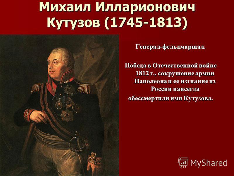 Михаил Илларионович Кутузов (1745-1813) Генерал-фельдмаршал. Победа в Отечественной войне 1812 г., сокрушение армии Наполеона и ее изгнание из России навсегда обессмертили имя Кутузова.