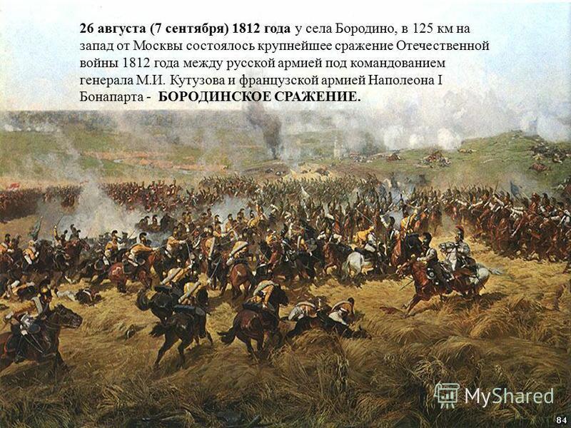 26 августа (7 сентября) 1812 года у села Бородино, в 125 км на запад от Москвы состоялось крупнейшее сражение Отечественной войны 1812 года между русской армией под командованием генерала М.И. Кутузова и французской армией Наполеона I Бонапарта - БОР