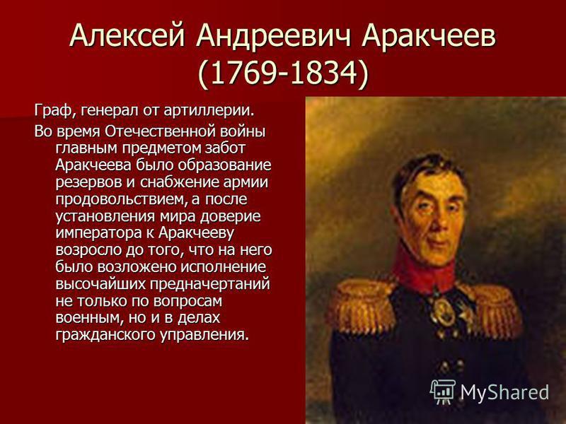 Алексей Андреевич Аракчеев (1769-1834) Граф, генерал от артиллерии. Во время Отечественной войны главным предметом забот Аракчеева было образование резервов и снабжение армии продовольствием, а после установления мира доверие императора к Аракчееву в