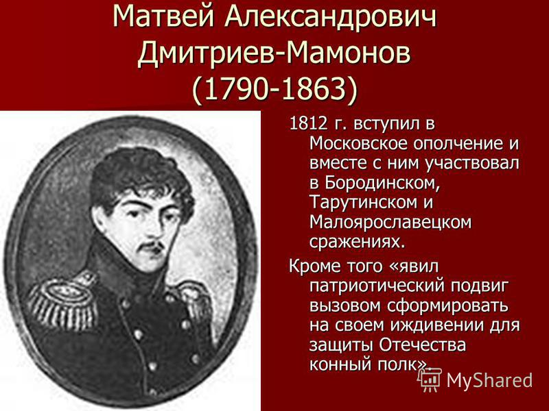 Матвей Александрович Дмитриев-Мамонов (1790-1863) 1812 г. вступил в Московское ополчение и вместе с ним участвовал в Бородинском, Тарутинском и Малоярославецком сражениях. Кроме того «явил патриотический подвиг вызовом сформировать на своем иждивении