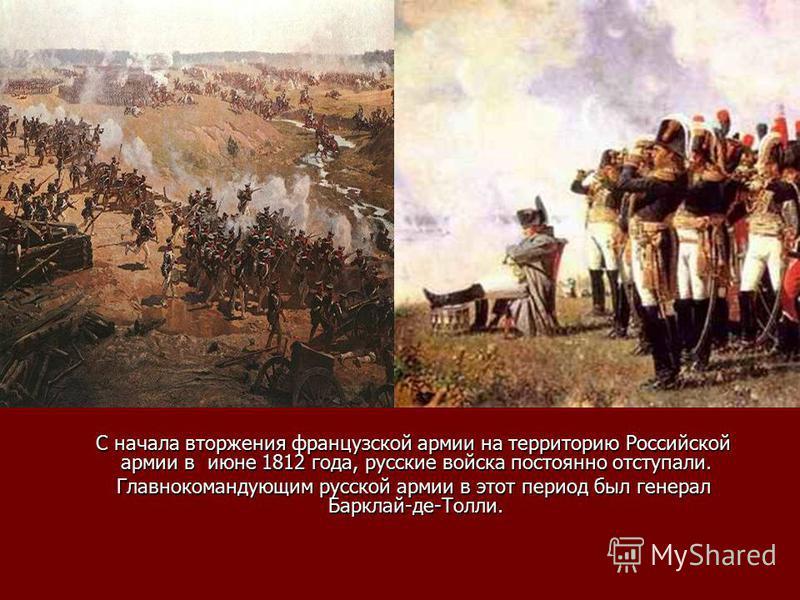 С начала вторжения французской армии на территорию Российской армии в июне 1812 года, русские войска постоянно отступали. С начала вторжения французской армии на территорию Российской армии в июне 1812 года, русские войска постоянно отступали. Главно