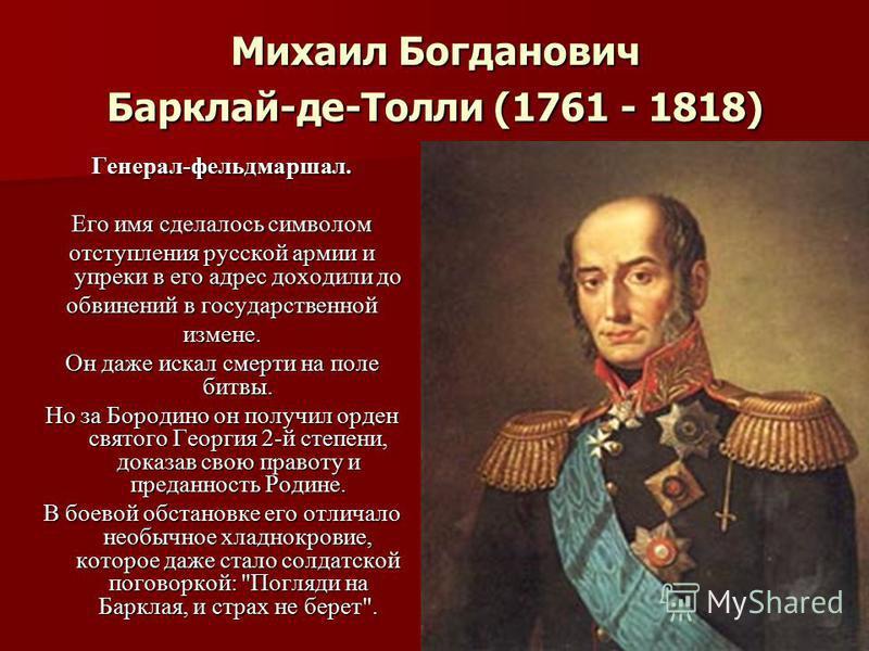 Михаил Богданович Барклай-де-Толли (1761 - 1818) Генерал-фельдмаршал. Его имя сделалось символом отступления русской армии и упреки в его адрес доходили до обвинений в государственной измене. Он даже искал смерти на поле битвы. Но за Бородино он полу