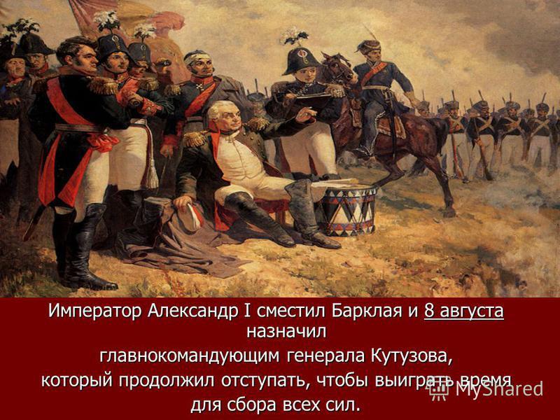 Император Александр I сместил Барклая и 8 августа назначил главнокомандующим генерала Кутузова, который продолжил отступать, чтобы выиграть время для сбора всех сил.