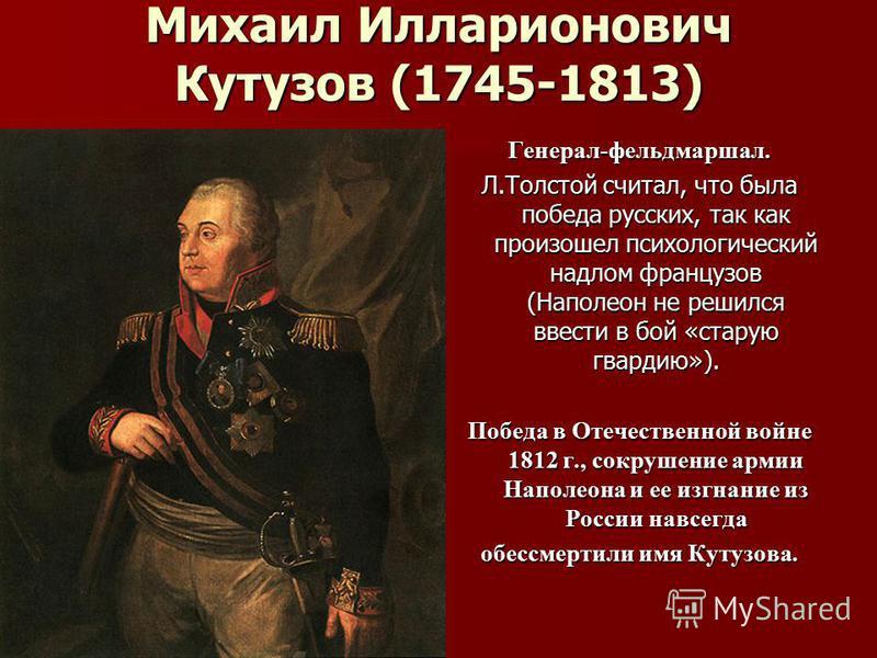 Михаил Илларионович Кутузов (1745-1813) Генерал-фельдмаршал. Л.Толстой считал, что была победа русских, так как произошел психологический надлом французов (Наполеон не решился ввести в бой «старую гвардию»). Победа в Отечественной войне 1812 г., сокр