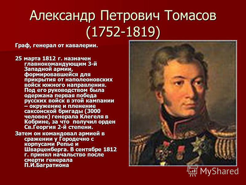 Александр Петрович Томасов (1752-1819) Граф, генерал от кавалерии. 25 марта 1812 г. назначен главнокомандующим 3-й Западной армии, формировавшейся для прикрытия от наполеоновских войск южного направления. Под его руководством была одержана первая поб
