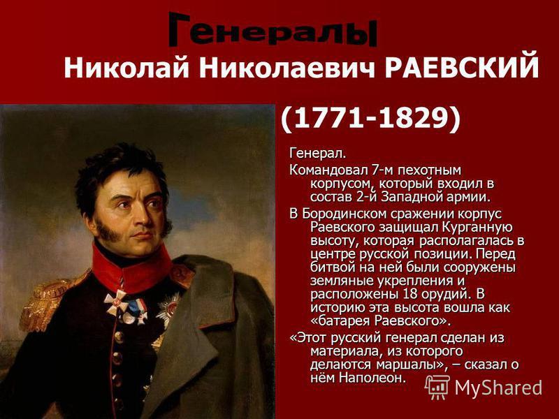 Генерал. Командовал 7-м пехотным корпусом, который входил в состав 2-й Западной армии. В Бородинском сражении корпус Раевского защищал Курганную высоту, которая располагалась в центре русской позиции. Перед битвой на ней были сооружены земляные укреп