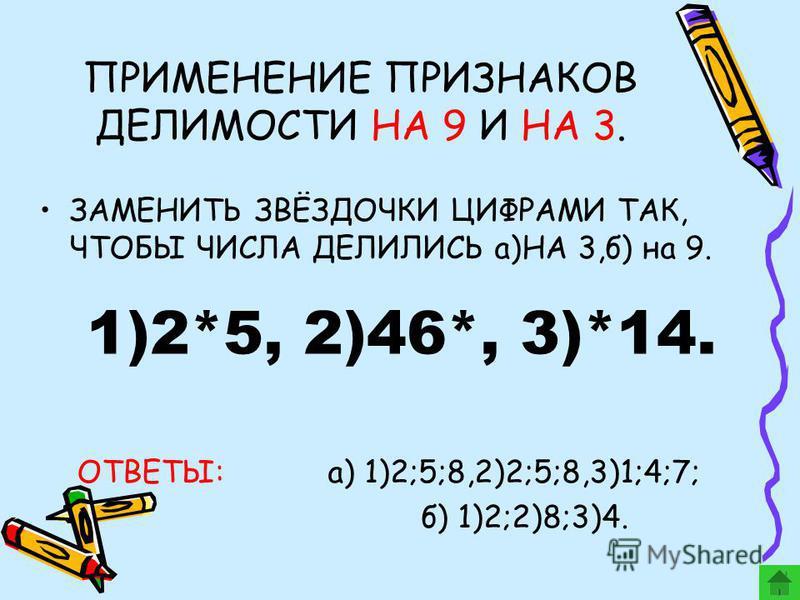 ПРИМЕНЕНИЕ ПРИЗНАКОВ ДЕЛИМОСТИ НА 9 И НА 3. ЗАМЕНИТЬ ЗВЁЗДОЧКИ ЦИФРАМИ ТАК, ЧТОБЫ ЧИСЛА ДЕЛИЛИСЬ а)НА 3,б) на 9. ОТВЕТЫ: а) 1)2;5;8,2)2;5;8,3)1;4;7; б) 1)2;2)8;3)4. 1)2*5, 2)46*, 3)*14.