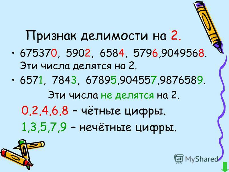 Признак делимости на 2. 675370, 5902, 6584, 5796,9049568. Эти числа делятся на 2. 6571, 7843, 67895,904557,9876589. Эти числа не делятся на 2. 0,2,4,6,8 – чётные цифры. 1,3,5,7,9 – нечётные цифры.
