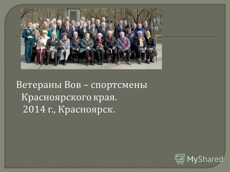 Ветераны Вов – спортсмены Красноярского края. 2014 г., Красноярск.