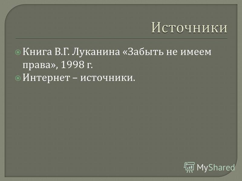 Книга В. Г. Луканина « Забыть не имеем права », 1998 г. Интернет – источники.