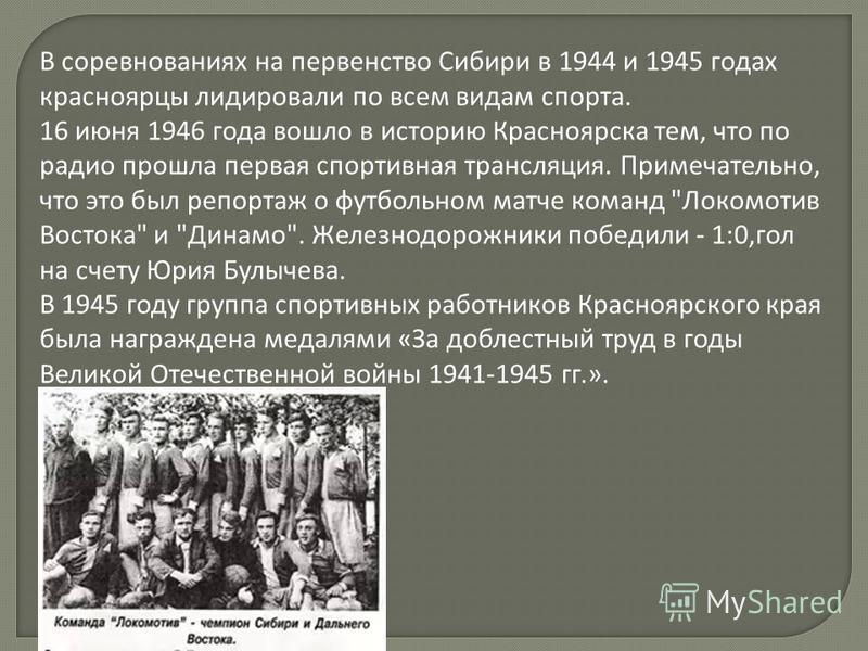 В соревнованиях на первенство Сибири в 1944 и 1945 годах красноярцы лидировали по всем видам спорта. 16 июня 1946 года вошло в историю Красноярска тем, что по радио прошла первая спортивная трансляция. Примечательно, что это был репортаж о футбольном
